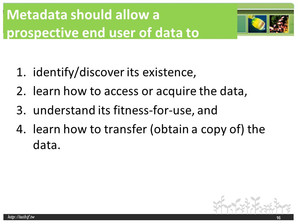 http://taibif.tw Metadata should allow a prospective end user of data to 1.identify/discover its existence, 2.learn how to access or acquire the data,