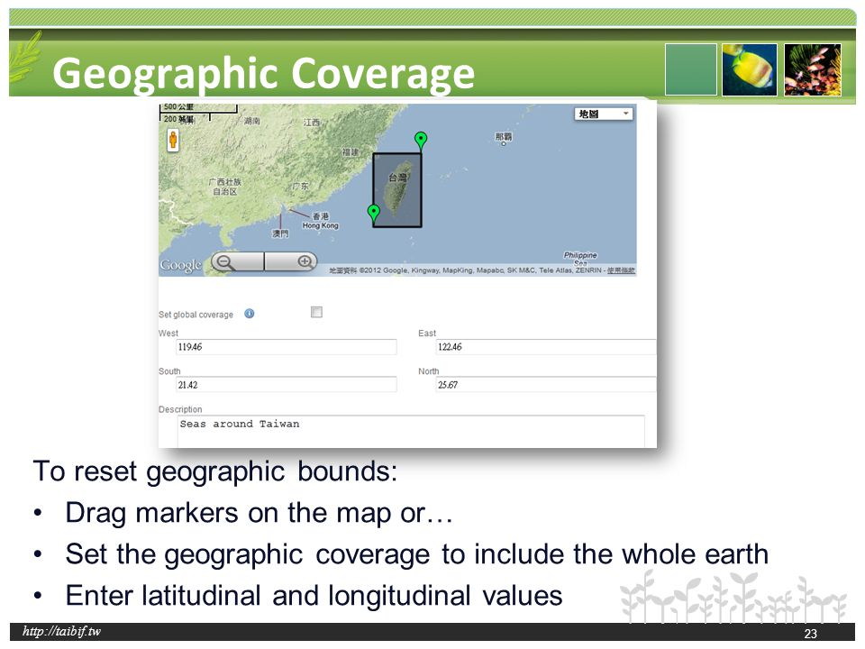 http://taibif.tw Geographic Coverage To reset geographic bounds: Drag markers on the map or… Set the geographic coverage to include the whole earth En