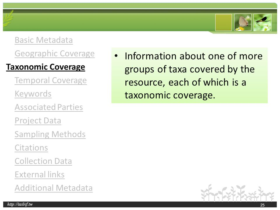 http://taibif.tw Basic Metadata Geographic Coverage Taxonomic Coverage Temporal Coverage Keywords Associated Parties Project Data Sampling Methods Citations Collection Data External links Additional Metadata Information about one of more groups of taxa covered by the resource, each of which is a taxonomic coverage.