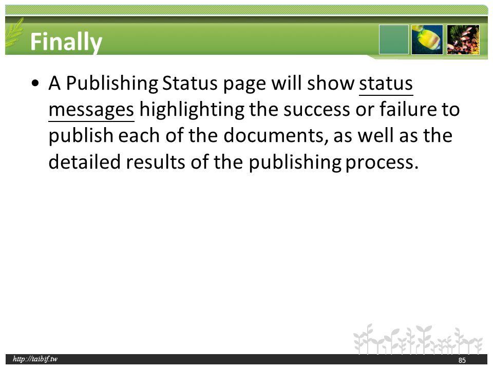http://taibif.tw Finally A Publishing Status page will show status messages highlighting the success or failure to publish each of the documents, as well as the detailed results of the publishing process.