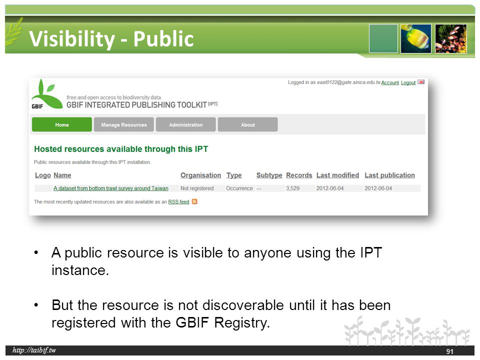 http://taibif.tw Visibility - Public 91 A public resource is visible to anyone using the IPT instance. But the resource is not discoverable until it h