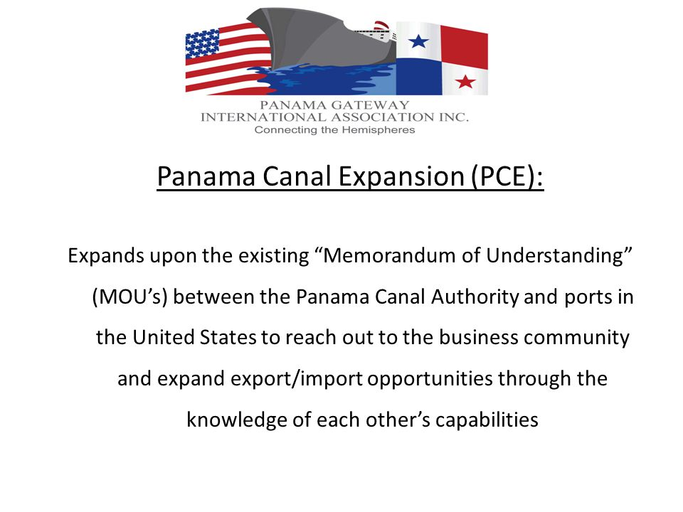 Panama Canal Expansion (PCE): Expands upon the existing Memorandum of Understanding (MOUs) between the Panama Canal Authority and ports in the United States to reach out to the business community and expand export/import opportunities through the knowledge of each others capabilities