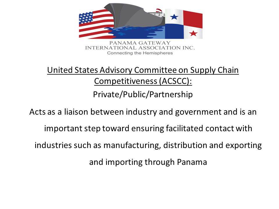 United States Advisory Committee on Supply Chain Competitiveness (ACSCC): Private/Public/Partnership Acts as a liaison between industry and government and is an important step toward ensuring facilitated contact with industries such as manufacturing, distribution and exporting and importing through Panama