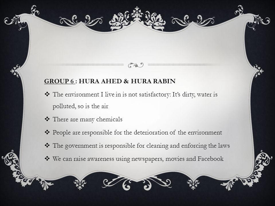 GROUP 6 : HURA AHED & HURA RABIN The environment I live in is not satisfactory: Its dirty, water is polluted, so is the air There are many chemicals People are responsible for the deterioration of the environment The government is responsible for cleaning and enforcing the laws We can raise awareness using newspapers, movies and Facebook