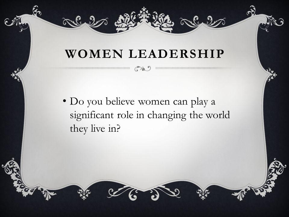 WOMEN LEADERSHIP Do you believe women can play a significant role in changing the world they live in