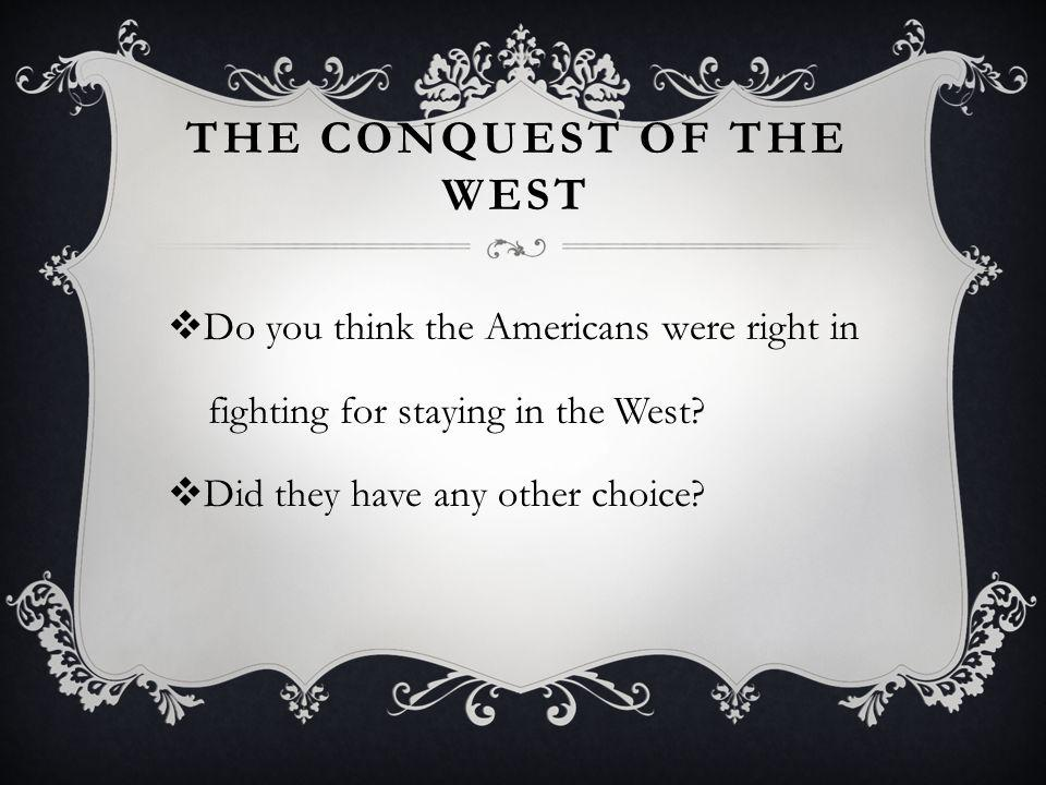THE CONQUEST OF THE WEST Do you think the Americans were right in fighting for staying in the West.