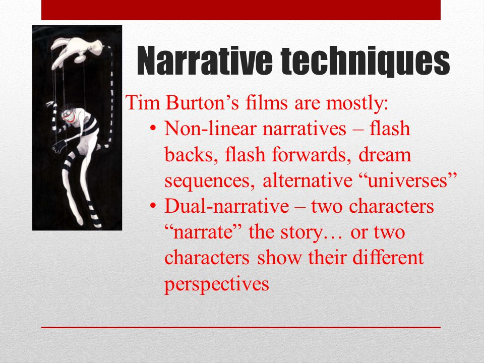 Narrative techniques Tim Burtons films are mostly: Non-linear narratives – flash backs, flash forwards, dream sequences, alternative universes Dual-narrative – two characters narrate the story… or two characters show their different perspectives