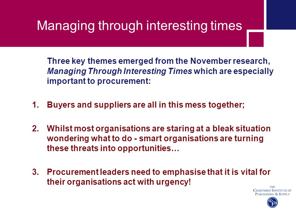 Managing through interesting times Three key themes emerged from the November research, Managing Through Interesting Times which are especially import