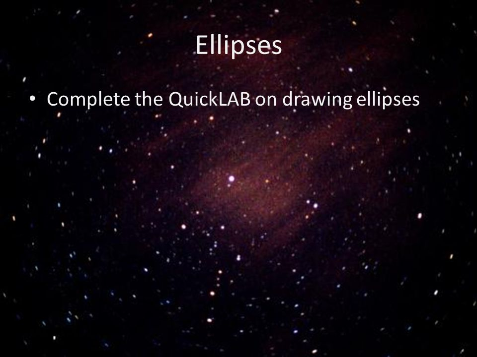 Ellipses Complete the QuickLAB on drawing ellipses