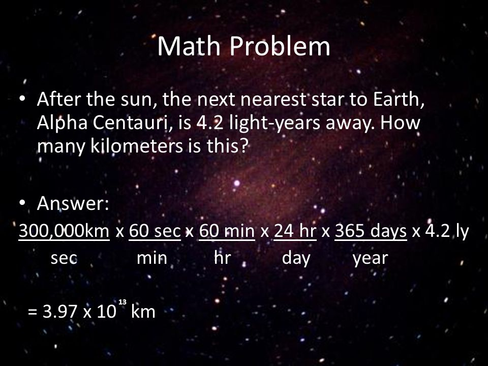 Math Problem After the sun, the next nearest star to Earth, Alpha Centauri, is 4.2 light-years away. How many kilometers is this? Answer: 300,000km x