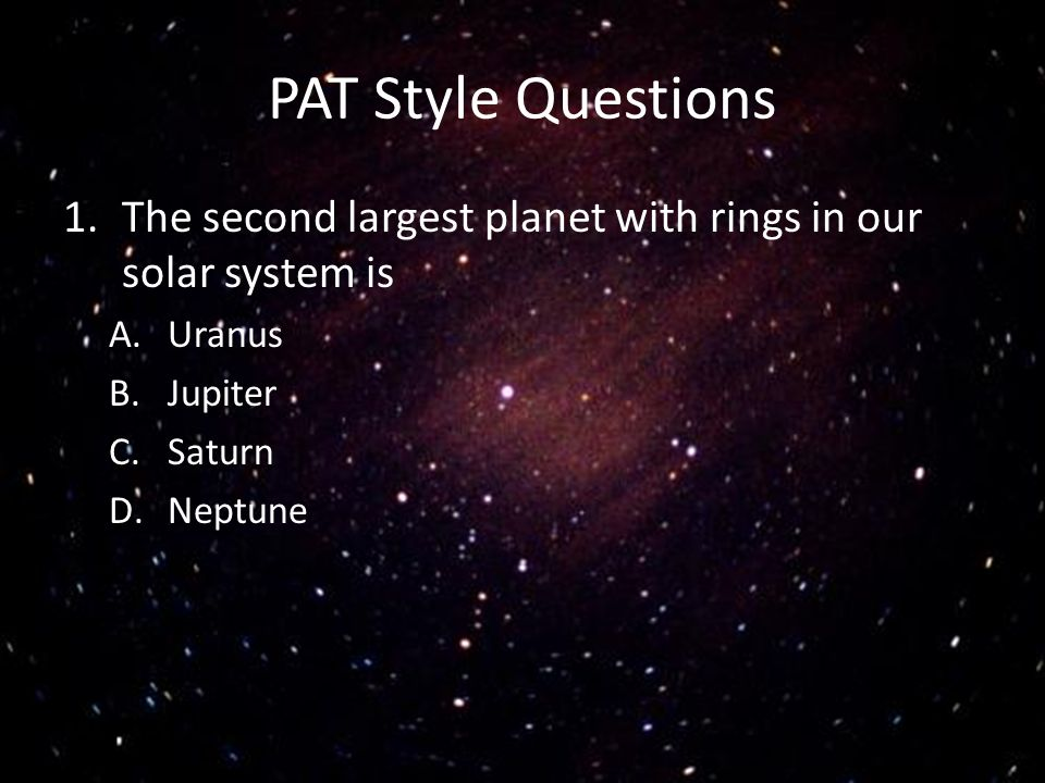 PAT Style Questions 1.The second largest planet with rings in our solar system is A.Uranus B.Jupiter C.Saturn D.Neptune