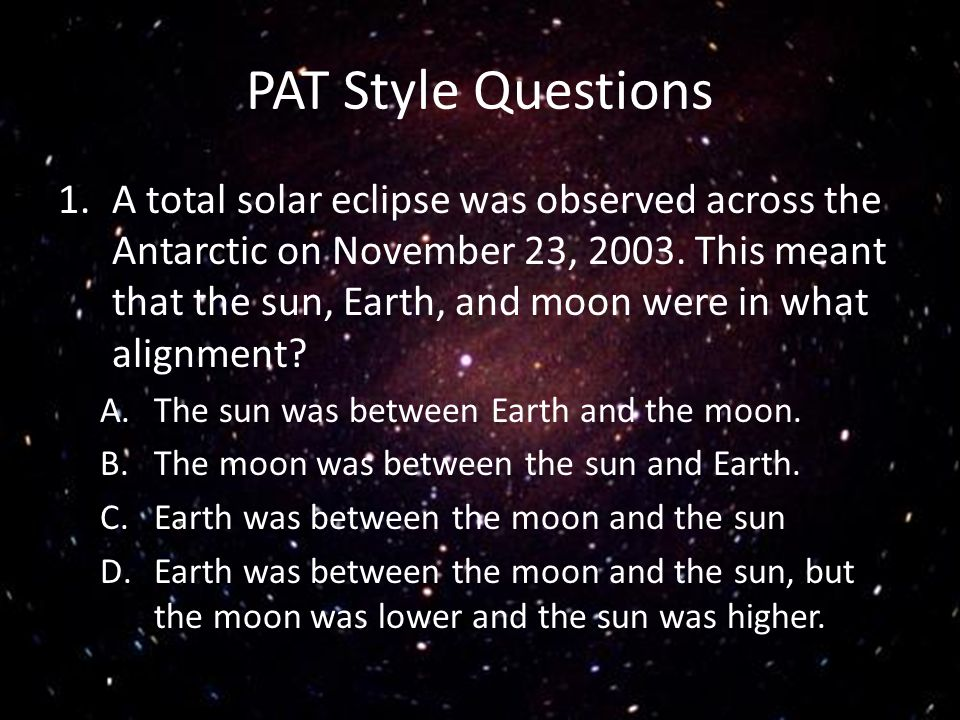 PAT Style Questions 1.A total solar eclipse was observed across the Antarctic on November 23, 2003. This meant that the sun, Earth, and moon were in w