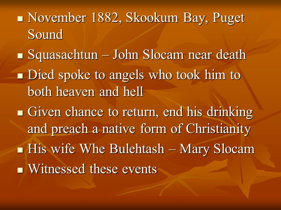 November 1882, Skookum Bay, Puget Sound November 1882, Skookum Bay, Puget Sound Squasachtun – John Slocam near death Squasachtun – John Slocam near death Died spoke to angels who took him to both heaven and hell Died spoke to angels who took him to both heaven and hell Given chance to return, end his drinking and preach a native form of Christianity Given chance to return, end his drinking and preach a native form of Christianity His wife Whe Bulehtash – Mary Slocam His wife Whe Bulehtash – Mary Slocam Witnessed these events Witnessed these events