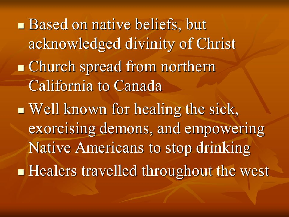 Based on native beliefs, but acknowledged divinity of Christ Based on native beliefs, but acknowledged divinity of Christ Church spread from northern California to Canada Church spread from northern California to Canada Well known for healing the sick, exorcising demons, and empowering Native Americans to stop drinking Well known for healing the sick, exorcising demons, and empowering Native Americans to stop drinking Healers travelled throughout the west Healers travelled throughout the west