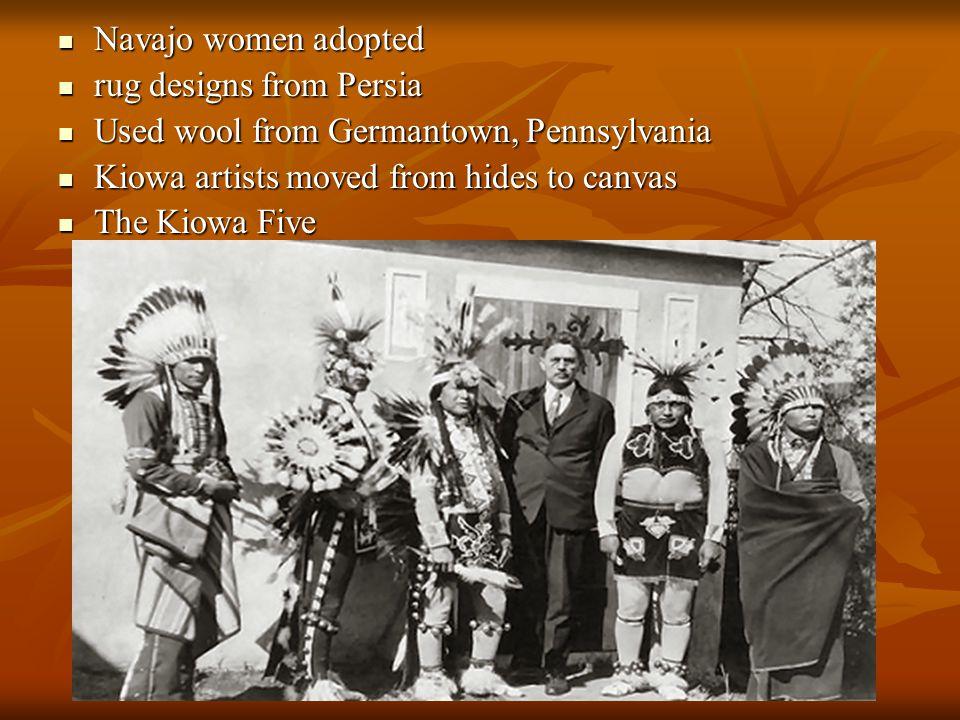 Navajo women adopted Navajo women adopted rug designs from Persia rug designs from Persia Used wool from Germantown, Pennsylvania Used wool from Germantown, Pennsylvania Kiowa artists moved from hides to canvas Kiowa artists moved from hides to canvas The Kiowa Five The Kiowa Five