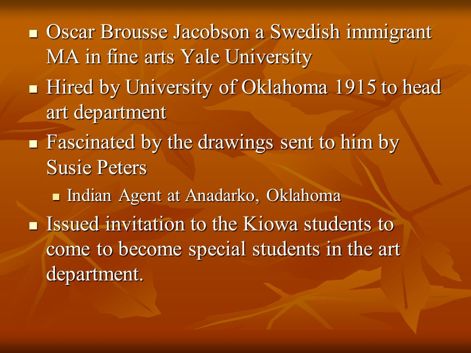Oscar Brousse Jacobson a Swedish immigrant MA in fine arts Yale University Oscar Brousse Jacobson a Swedish immigrant MA in fine arts Yale University Hired by University of Oklahoma 1915 to head art department Hired by University of Oklahoma 1915 to head art department Fascinated by the drawings sent to him by Susie Peters Fascinated by the drawings sent to him by Susie Peters Indian Agent at Anadarko, Oklahoma Indian Agent at Anadarko, Oklahoma Issued invitation to the Kiowa students to come to become special students in the art department.