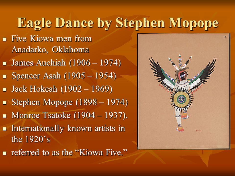 Eagle Dance by Stephen Mopope Five Kiowa men from Anadarko, Oklahoma Five Kiowa men from Anadarko, Oklahoma James Auchiah (1906 – 1974) James Auchiah (1906 – 1974) Spencer Asah (1905 – 1954) Spencer Asah (1905 – 1954) Jack Hokeah (1902 – 1969) Jack Hokeah (1902 – 1969) Stephen Mopope (1898 – 1974) Stephen Mopope (1898 – 1974) Monroe Tsatoke (1904 – 1937).