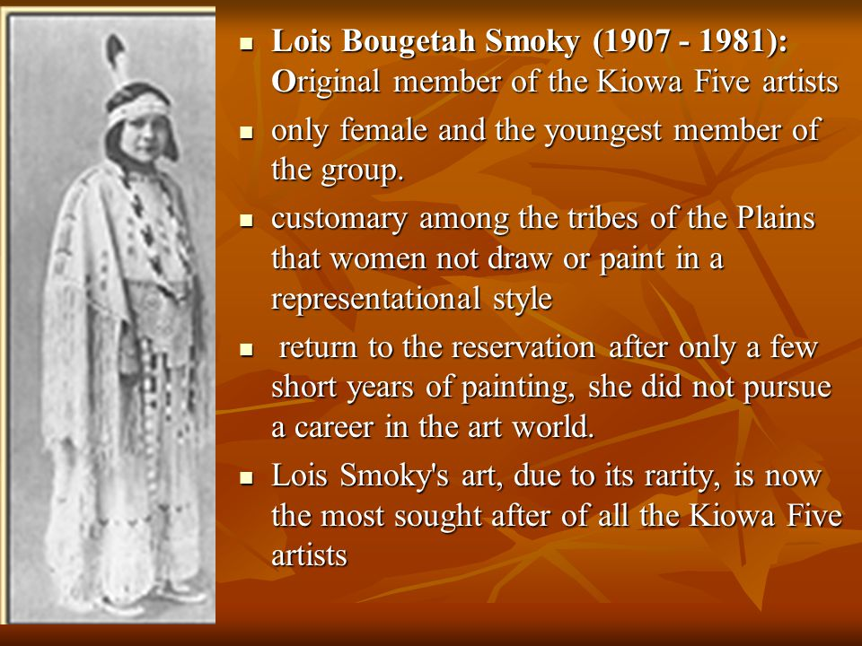 Lois Bougetah Smoky (1907 - 1981): Original member of the Kiowa Five artists Lois Bougetah Smoky (1907 - 1981): Original member of the Kiowa Five artists only female and the youngest member of the group.