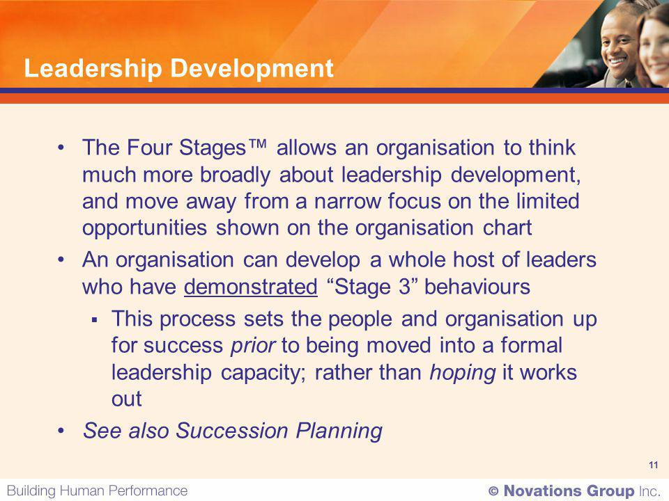 11 Leadership Development The Four Stages allows an organisation to think much more broadly about leadership development, and move away from a narrow
