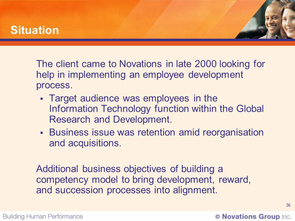 36 Situation The client came to Novations in late 2000 looking for help in implementing an employee development process. Target audience was employees