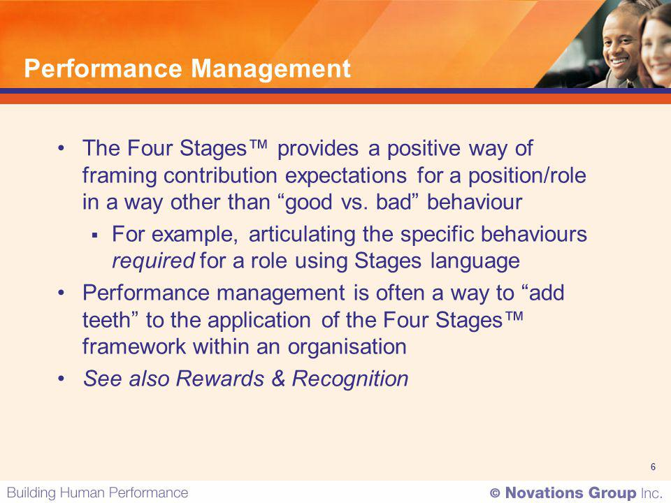 6 Performance Management The Four Stages provides a positive way of framing contribution expectations for a position/role in a way other than good vs.