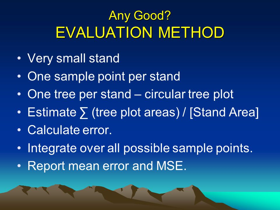 Any Good? EVALUATION METHOD Very small stand One sample point per stand One tree per stand – circular tree plot Estimate (tree plot areas) / [Stand Ar