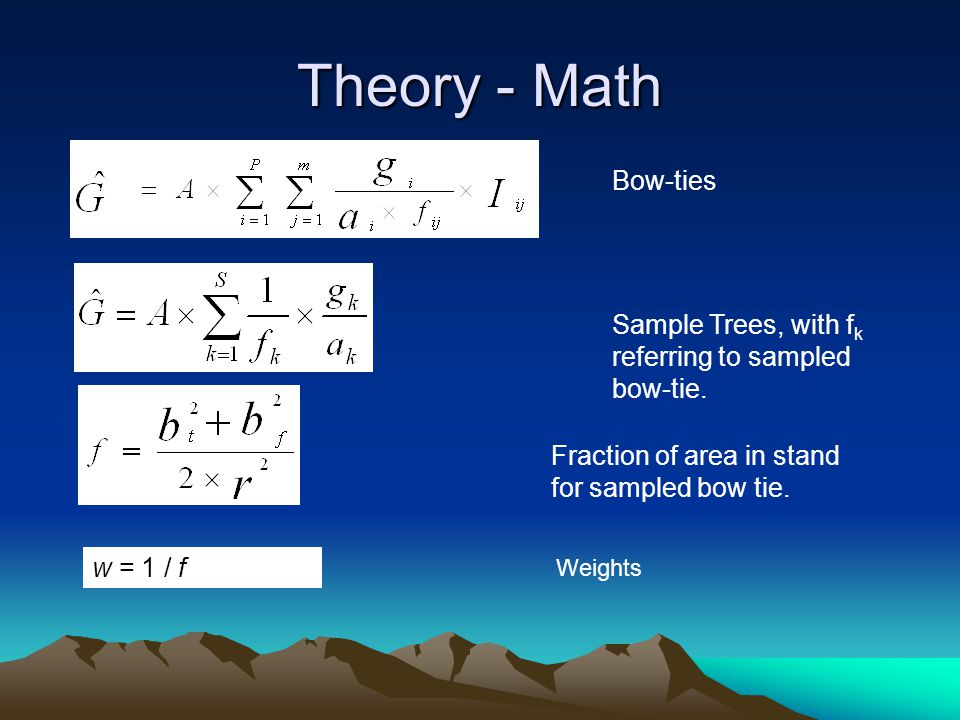 Theory - Math w = 1 / f Bow-ties Sample Trees, with f k referring to sampled bow-tie. Fraction of area in stand for sampled bow tie. Weights