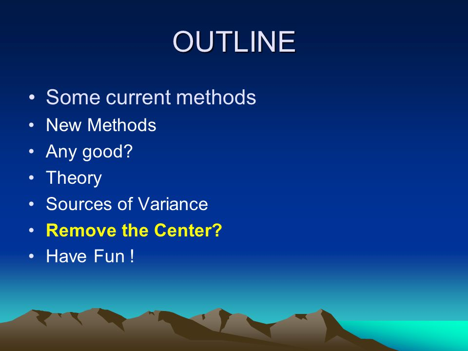 OUTLINE Some current methods New Methods Any good? Theory Sources of Variance Remove the Center? Have Fun !
