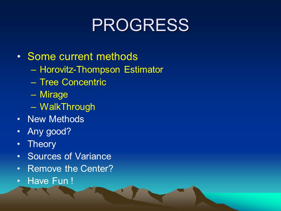 PROGRESS Some current methods –Horovitz-Thompson Estimator –Tree Concentric –Mirage –WalkThrough New Methods Any good? Theory Sources of Variance Remo