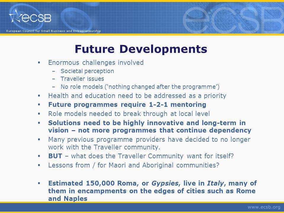 Future Developments Enormous challenges involved –Societal perception –Traveller issues –No role models (nothing changed after the programme) Health and education need to be addressed as a priority Future programmes require 1-2-1 mentoring Role models needed to break through at local level Solutions need to be highly innovative and long-term in vision – not more programmes that continue dependency Many previous programme providers have decided to no longer work with the Traveller community.