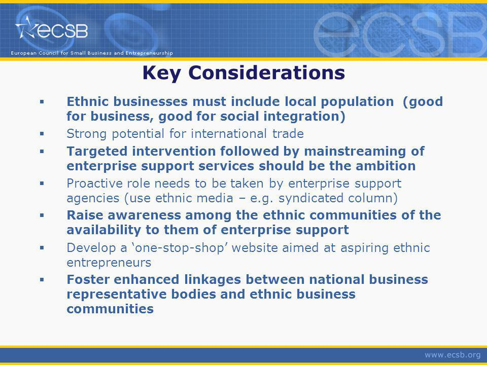 Key Considerations Ethnic businesses must include local population (good for business, good for social integration) Strong potential for international trade Targeted intervention followed by mainstreaming of enterprise support services should be the ambition Proactive role needs to be taken by enterprise support agencies (use ethnic media – e.g.