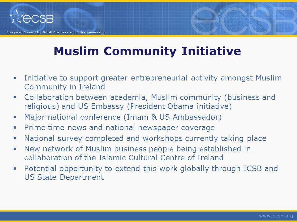 Muslim Community Initiative Initiative to support greater entrepreneurial activity amongst Muslim Community in Ireland Collaboration between academia, Muslim community (business and religious) and US Embassy (President Obama initiative) Major national conference (Imam & US Ambassador) Prime time news and national newspaper coverage National survey completed and workshops currently taking place New network of Muslim business people being established in collaboration of the Islamic Cultural Centre of Ireland Potential opportunity to extend this work globally through ICSB and US State Department