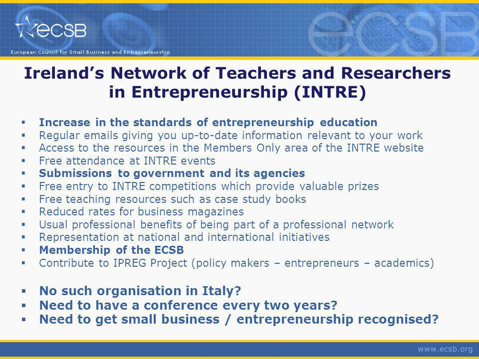 Irelands Network of Teachers and Researchers in Entrepreneurship (INTRE) Increase in the standards of entrepreneurship education Regular emails giving you up-to-date information relevant to your work Access to the resources in the Members Only area of the INTRE website Free attendance at INTRE events Submissions to government and its agencies Free entry to INTRE competitions which provide valuable prizes Free teaching resources such as case study books Reduced rates for business magazines Usual professional benefits of being part of a professional network Representation at national and international initiatives Membership of the ECSB Contribute to IPREG Project (policy makers – entrepreneurs – academics) No such organisation in Italy.