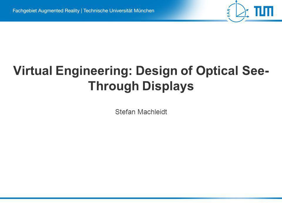 Virtual Engineering: Design of Optical See- Through Displays Stefan Machleidt