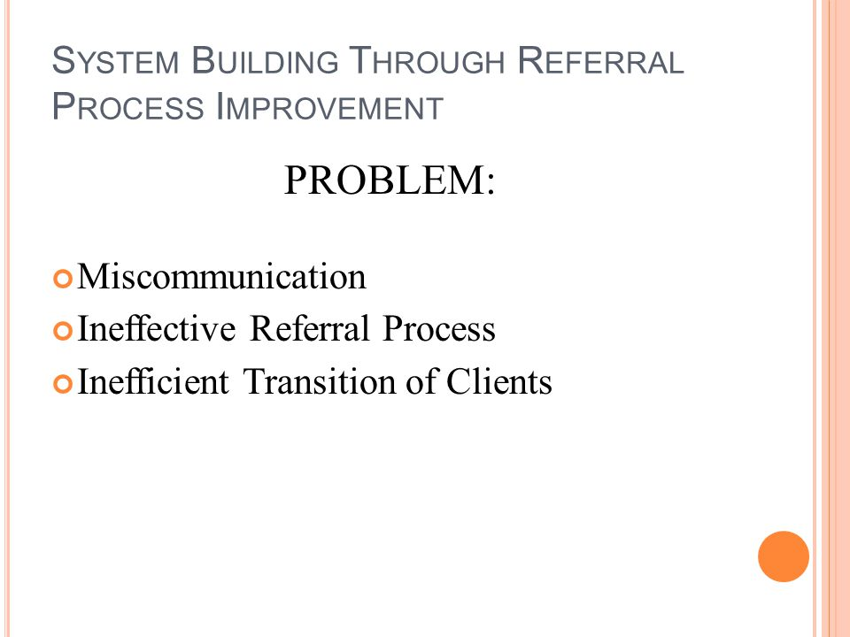 S YSTEM B UILDING T HROUGH R EFERRAL P ROCESS I MPROVEMENT PROBLEM: Miscommunication Ineffective Referral Process Inefficient Transition of Clients