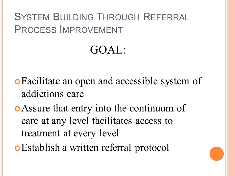 S YSTEM B UILDING T HROUGH R EFERRAL P ROCESS I MPROVEMENT GOAL: Facilitate an open and accessible system of addictions care Assure that entry into th