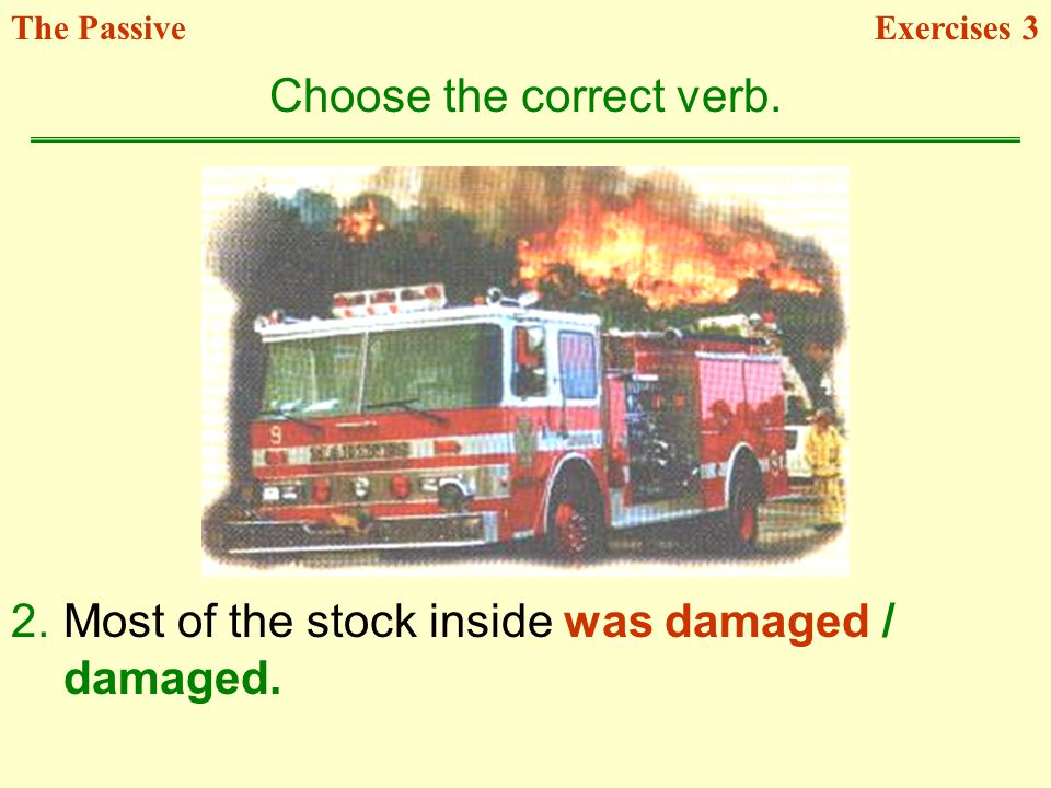 2.Most of the stock inside was damaged / damaged. Choose the correct verb. Exercises 3The Passive