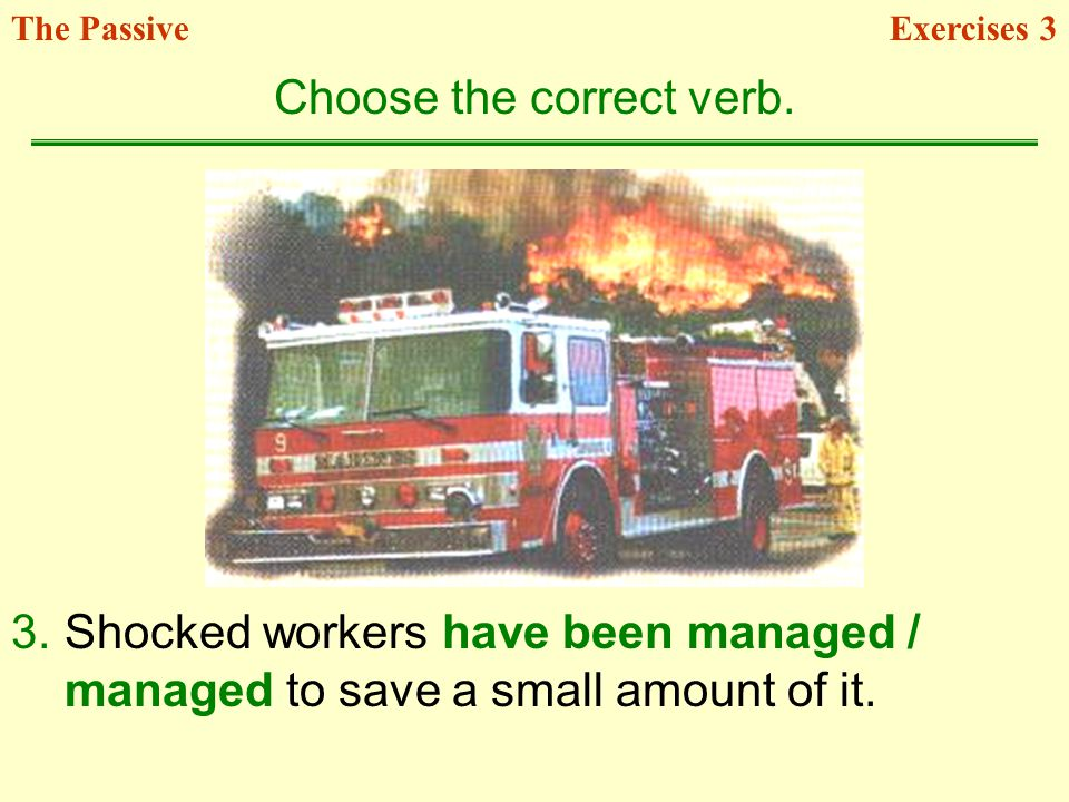 3.Shocked workers have been managed / managed to save a small amount of it. Choose the correct verb. Exercises 3The Passive
