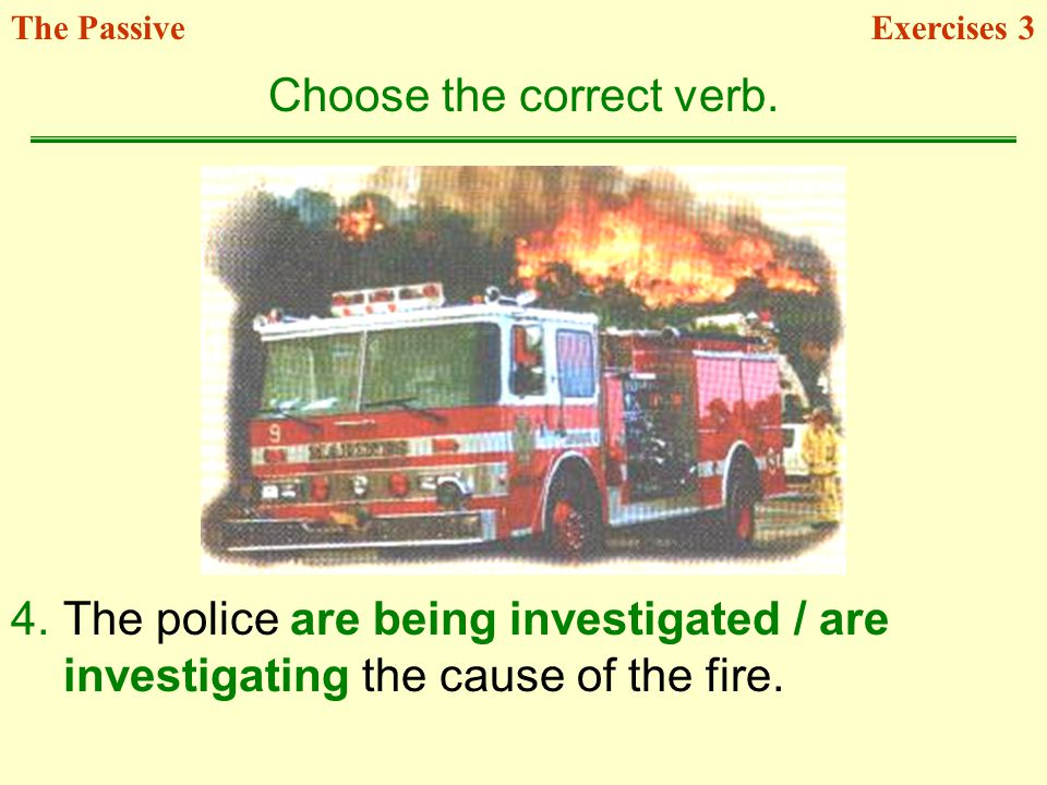 4.The police are being investigated / are investigating the cause of the fire. Choose the correct verb. Exercises 3The Passive