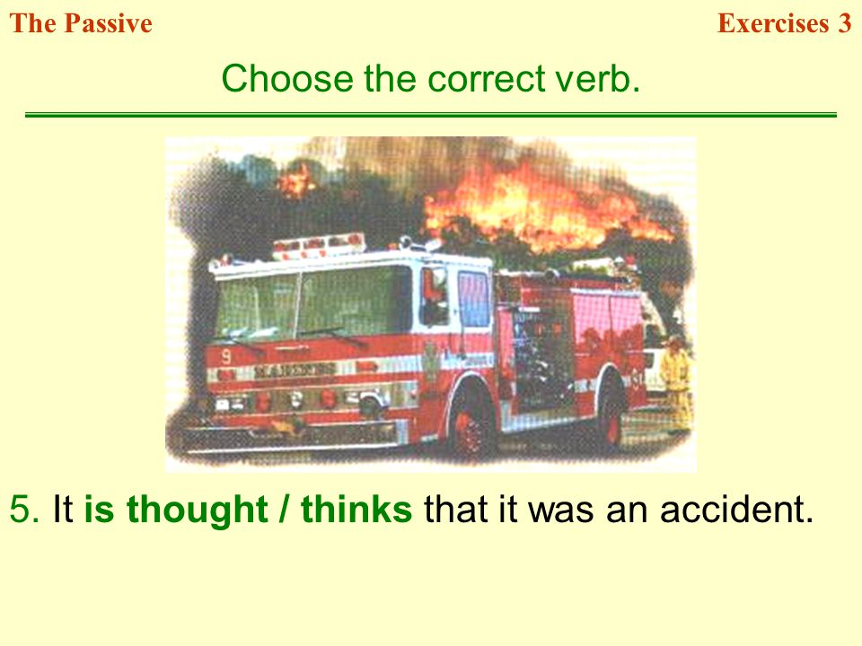 5.It is thought / thinks that it was an accident. Choose the correct verb. Exercises 3The Passive