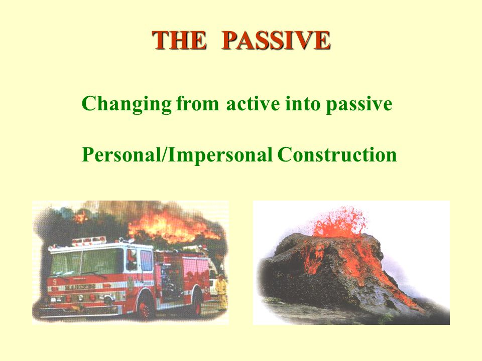 THE PASSIVE Changing from active into passive Personal/Impersonal Construction