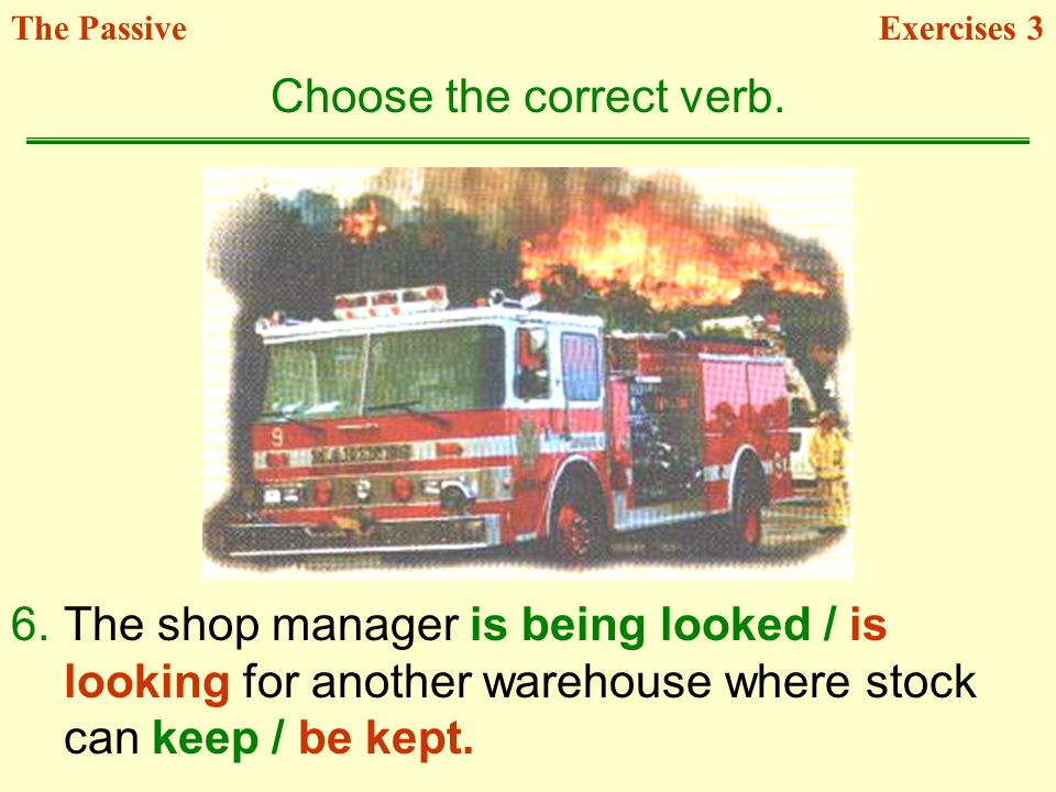 6.The shop manager is being looked / is looking for another warehouse where stock can keep / be kept. Choose the correct verb. Exercises 3The Passive