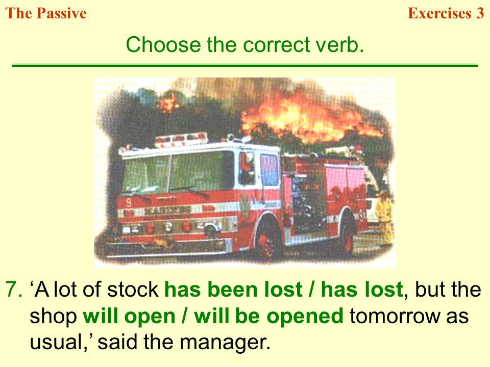 7.A lot of stock has been lost / has lost, but the shop will open / will be opened tomorrow as usual, said the manager. Choose the correct verb. Exerc