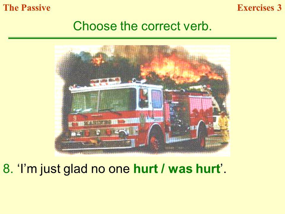 8.Im just glad no one hurt / was hurt. Choose the correct verb. Exercises 3The Passive