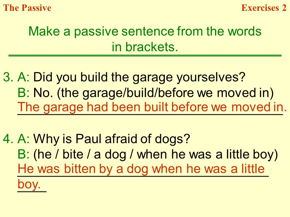 3.A: Did you build the garage yourselves? B: No. (the garage/build/before we moved in) _____________________________________ 4.A: Why is Paul afraid o