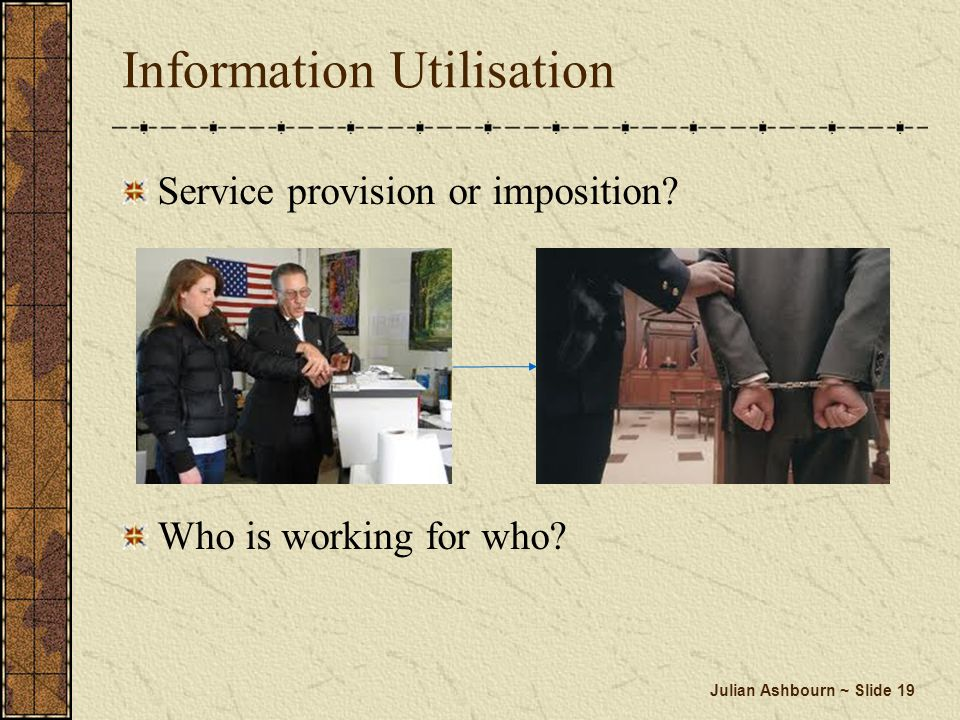 Julian Ashbourn ~ Slide 19 Information Utilisation Service provision or imposition? Who is working for who?