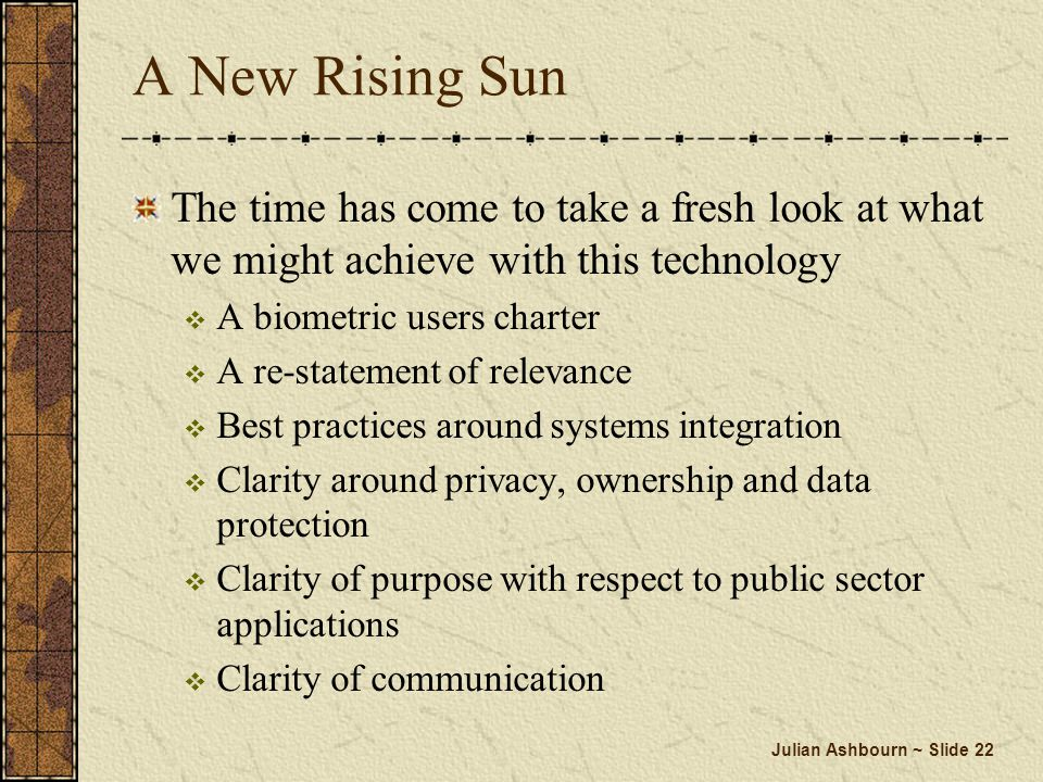 Julian Ashbourn ~ Slide 22 A New Rising Sun The time has come to take a fresh look at what we might achieve with this technology A biometric users cha
