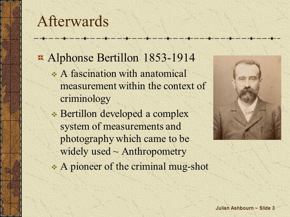 Julian Ashbourn ~ Slide 3 Afterwards Alphonse Bertillon 1853-1914 A fascination with anatomical measurement within the context of criminology Bertillo