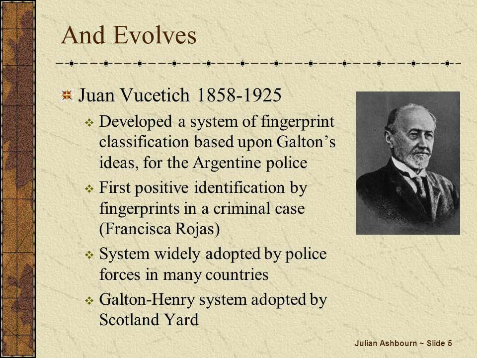 Julian Ashbourn ~ Slide 5 And Evolves Juan Vucetich 1858-1925 Developed a system of fingerprint classification based upon Galtons ideas, for the Argen