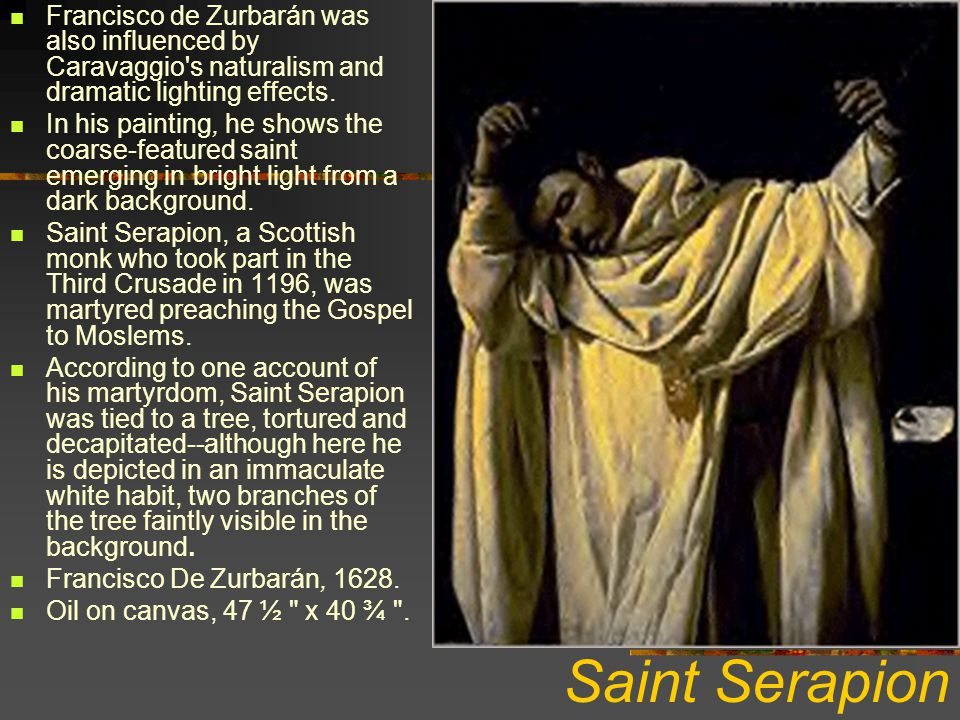 Saint Serapion Francisco de Zurbarán was also influenced by Caravaggio's naturalism and dramatic lighting effects. In his painting, he shows the coars